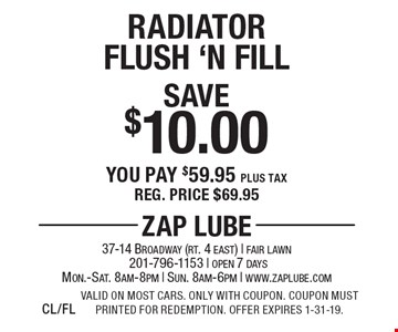 Save $10.00 Radiator Flush 'N Fill You pay $59.95 plus tax Reg. price $69.95. Valid on most cars. Only with coupon. Coupon must printed for redemption. Offer expires 1-31-19.CL/FL
