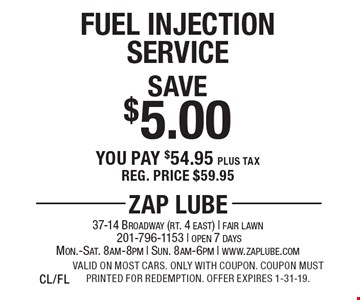 Save $5.00 Fuel Injection Service You pay $54.95 plus tax Reg. price $59.95. Valid on most cars. Only with coupon. Coupon must printed for redemption. Offer expires 1-31-19.CL/FL