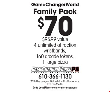 $70 GameChangerWorld family pack. $95.99 value. 4 unlimited attraction wristbands, 160 arcade tokens,1 large pizza. With this coupon. Not valid with other offers. Exp. 12-15-19. Go to LocalFlavor.com for more coupons.