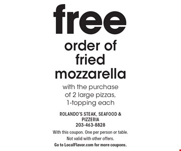 Free order of fried mozzarella with the purchase of 2 large pizzas, 1-topping each. With this coupon. One per person or table. Not valid with other offers. Go to LocalFlavor.com for more coupons.