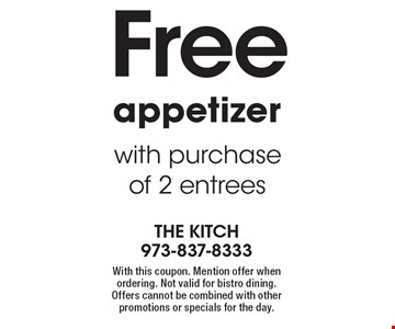 Free appetizer with purchase of 2 entrees. With this coupon. Mention offer when ordering. Not valid for bistro dining. Offers cannot be combined with other promotions or specials for the day.