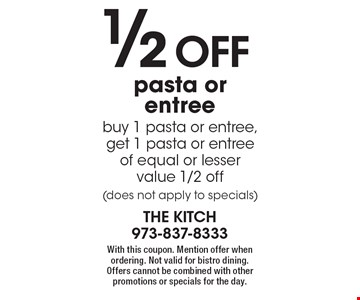1/2 off pasta or entree. Buy 1 pasta or entree, get 1 pasta or entree of equal or lesser value 1/2 off (does not apply to specials). With this coupon. Mention offer when ordering. Not valid for bistro dining. Offers cannot be combined with other promotions or specials for the day.