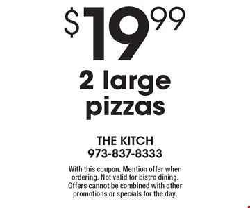 $19.99 2 large pizzas. With this coupon. Mention offer when ordering. Not valid for bistro dining. Offers cannot be combined with other promotions or specials for the day.