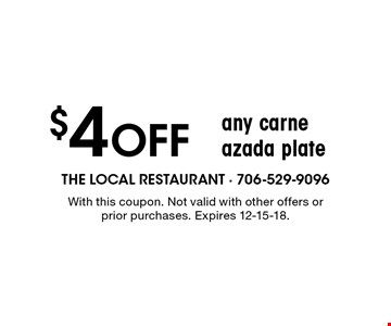 $4 Off any carne azada plate. With this coupon. Not valid with other offers or prior purchases. Expires 12-15-18.