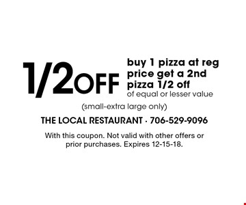1/2 Off buy 1 pizza at reg price get a 2nd pizza 1/2 off of equal or lesser value. With this coupon. Not valid with other offers or prior purchases. Expires 12-15-18.