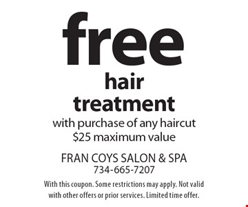 Free hair treatment with purchase of any haircut. $25 maximum value. With this coupon. Some restrictions may apply. Not valid with other offers or prior services. Limited time offer.