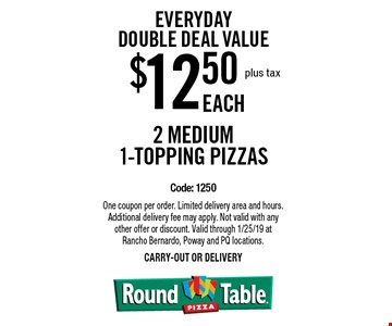 Everyday Double Deal Value $12.50 plus tax Each. 2 Medium 1-topping pizzas. Code: 1250. One coupon per order. Limited delivery area and hours. Additional delivery fee may apply. Not valid with any other offer or discount. Valid through 1/25/19 at Rancho Bernardo, Poway and PQ locations.carry-out or delivery