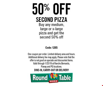50% off Second pizza. Buy any medium, large or x-large pizza and get the second 50% off. Code: 1285. One coupon per order. Limited delivery area and hours. Additional delivery fee may apply. Please note that the offer is not good on specials and discounted items. Valid through 1/25/19 at Rancho Bernardo, Poway and PQ locations.Dine-in, carry-out or delivery