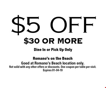 $5 OFF $30 or moreDine In or Pick Up Only . Romano's on the BeachGood at Romano's Beach location only. Not valid with any other offers or discounts. One coupon per table per visit.Expires 01-04-19