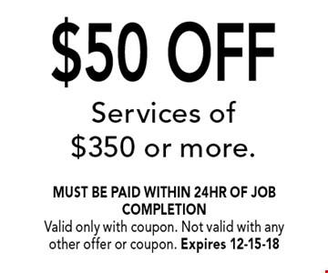 $50 OFF Services of $350 or more.. must be paid within 24hr of job completionValid only with coupon. Not valid with any other offer or coupon. Expires 12-15-18