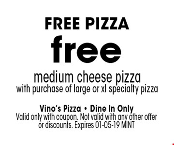 free medium cheese pizzawith purchase of large or xl specialty pizza. Vino's Pizza - Dine In Only Valid only with coupon. Not valid with any other offer or discounts. Expires 01-05-19 MINT
