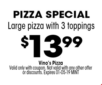 $13..99 Large pizza with 3 toppings. Vino's PizzaValid only with coupon. Not valid with any other offer or discounts. Expires 01-05-19 MINT