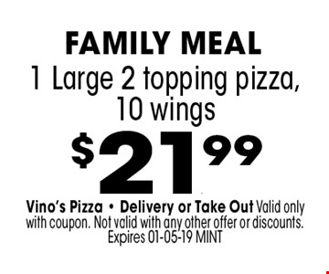 $21.99 1 Large 2 topping pizza,10 wings . Vino's Pizza - Delivery or Take Out Valid only with coupon. Not valid with any other offer or discounts. Expires 01-05-19 MINT