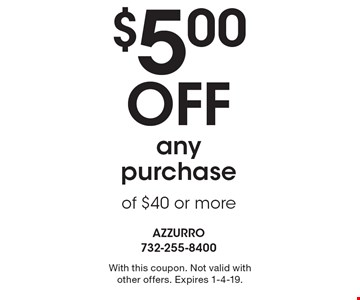 $5.00 Off any purchase of $40 or more. With this coupon. Not valid with other offers. Expires 1-4-19.