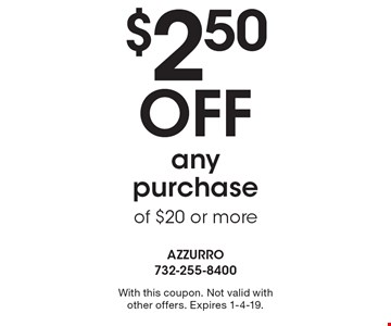 $2.50 Off any purchase of $20 or more. With this coupon. Not valid withother offers. Expires 1-4-19.