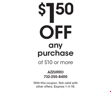 $1.50 off any purchase of $10 or more. With this coupon. Not valid with other offers. Expires 1-4-19.
