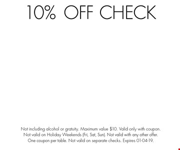 10%OFF Check. Not including alcohol or gratuity. Maximum value $10. Valid only with coupon. Not valid on Holiday Weekends (Fri, Sat, Sun). Not valid with any other offer. One coupon per table. Not valid on separate checks. Expires 01-04-19.