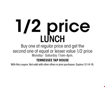 1/2 price LUNCH Buy one at regular price and get the second one of equal or lesser value 1/2 priceMonday - Saturday 11am-4pm.. With this coupon. Not valid with other offers or prior purchases. Expires 12-14-18.