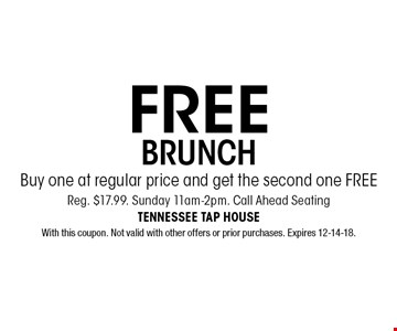 FREE BRUNCH Buy one at regular price and get the second one FREEReg. $17.99. Sunday 11am-2pm. Call Ahead Seating. With this coupon. Not valid with other offers or prior purchases. Expires 12-14-18.