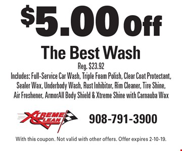 $5.00 Off The Best Wash Reg. $23.92 Includes: Full-Service Car Wash, Triple Foam Polish, Clear Coat Protectant, Sealer Wax, Underbody Wash, Rust Inhibitor, Rim Cleaner, Tire Shine, Air Freshener, ArmorAll Body Shield & Xtreme Shine with Carnauba Wax. With this coupon. Not valid with other offers. Offer expires 2-10-19.