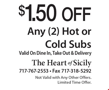 $1.50 Off Any (2) Hot or Cold Subs. Valid On Dine In, Take Out & Delivery. Not Valid with Any Other Offers. Limited Time Offer.