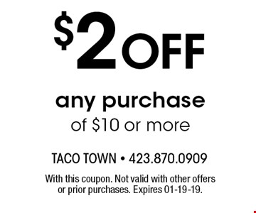 $2 OFF any purchase of $10 or more. With this coupon. Not valid with other offers or prior purchases. Expires 01-19-19.