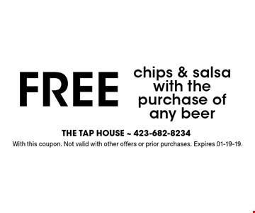 FREE chips & salsa with the purchase of any beer. With this coupon. Not valid with other offers or prior purchases. Expires 01-19-19.