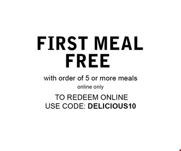 First meal FREE with order of 5 or more mealsredeem in store or online. to redeem online use code: DELICIOUS10