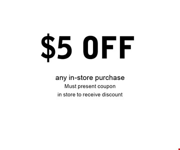 $5 Off any in-store purchaseMust present coupon in store to receive discount .