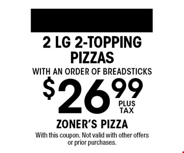 $26.99plus tax2 Lg 2-topping Pizzas with an order of breadsticks. With this coupon. Not valid with other offers or prior purchases.