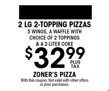 $32.99plus tax2 Lg 2-topping Pizzas 5 Wings, A Waffle with Choice of 2 Toppings & a 2-liter coke. With this coupon. Not valid with other offers or prior purchases.