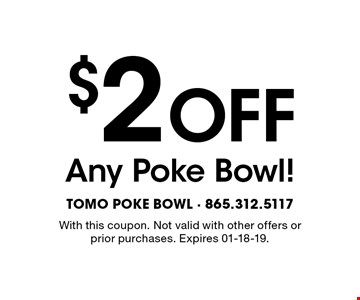 $2 OFF Any Poke Bowl!. With this coupon. Not valid with other offers or prior purchases. Expires 01-18-19.