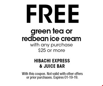 FREE green tea or redbean ice cream with any purchase$25 or more. With this coupon. Not valid with other offers or prior purchases. Expires 01-19-19.