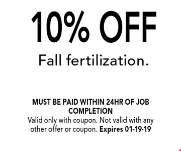 10% OFF Fall fertilization.. must be paid within 24hr of job completionValid only with coupon. Not valid with any other offer or coupon. Expires 01-19-19