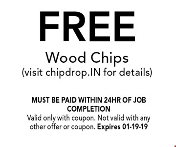 FREE Wood Chips(visit chipdrop.IN for details) . must be paid within 24hr of job completionValid only with coupon. Not valid with any other offer or coupon. Expires 01-19-19