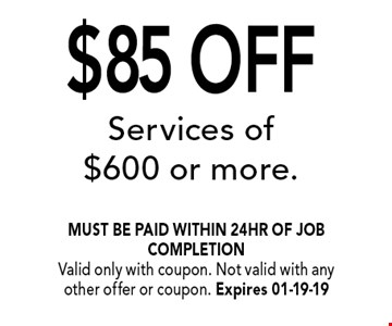 $85 OFF Services of $600 or more.. must be paid within 24hr of job completionValid only with coupon. Not valid with any other offer or coupon. Expires 01-19-19