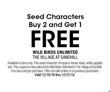 FREE Seed CharactersBuy 2 and Get 1. Available in store only. Free seed character of equal or lesser value, while supplieslast. This coupon is only valid at the Wild Birds Unlimited in The Village at Sandhill. One discount per purchase. Offer not valid online or on previous purchases.Valid 12/18/18 thru 12/31/18.