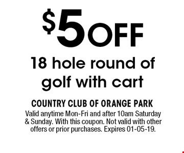 $5 OFF 18 hole round of golf with cart. Valid anytime Mon-Fri and after 10am Saturday & Sunday. With this coupon. Not valid with other offers or prior purchases. Expires 01-05-19.