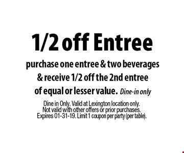 1/2 off Entree purchase one entree & two beverages& receive 1/2 off the 2nd entreeof equal or lesser value.Dine-in only. Dine in Only. Valid at Lexington location only. Not valid with other offers or prior purchases.Expires 01-31-19. Limit 1 coupon per party (per table).