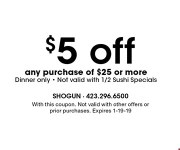 $5 off any purchase of $25 or moreDinner only - Not valid with 1/2 Sushi Specials. With this coupon. Not valid with other offers or prior purchases. Expires 1-19-19