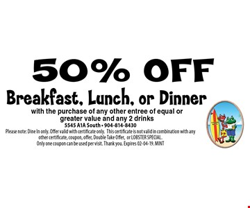 50% OFF Breakfast, Lunch, or Dinner. 5545 A1A South - 904-814-8430Please note: Dine In only. Offer valid with certificate only.This certificate is not valid in combination with any other certificate, coupon, offer, Double Take Offer,or LOBSTER SPECIAL. Only one coupon can be used per visit. Thank you. Expires 02-04-19. MINT