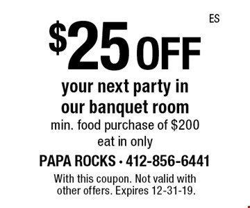 $25 off your next party in our banquet room min. food purchase of $200 eat in only. With this coupon. Not valid with other offers. Expires 12-31-19.