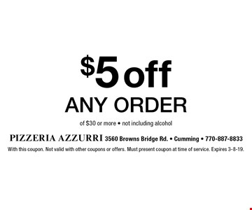 $5 off any order of $30 or more - not including alcohol. With this coupon. Not valid with other coupons or offers. Must present coupon at time of service. Expires 3-8-19.