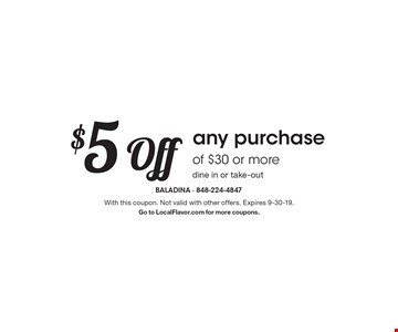 $5 off any purchase of $30 or more. Dine in or take-out. With this coupon. Not valid with other offers. Expires 9-30-19. Go to LocalFlavor.com for more coupons.