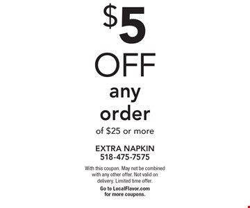 $5 off any order of $25 or more. With this coupon. May not be combined with any other offer. Not valid on delivery. Limited time offer.Go to LocalFlavor.com for more coupons.