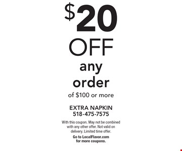 $20 off any order of $100 or more. With this coupon. May not be combined with any other offer. Not valid on delivery. Limited time offer.Go to LocalFlavor.com for more coupons.