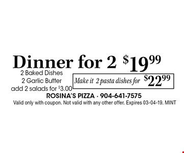 $19.99 Dinner for. 2 2 Baked Dishes 2 Garlic Butteradd 2 salads for $3.00 . Valid only with coupon. Not valid with any other offer. Expires 03-04-19. MINT