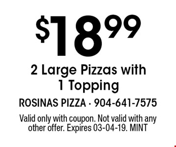 $18.992 Large Pizzas with 1 Topping. Valid only with coupon. Not valid with any other offer. Expires 03-04-19. MINT