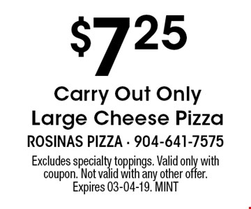 $7.25 Carry Out Only Large Cheese Pizza. Excludes specialty toppings. Valid only with coupon. Not valid with any other offer. Expires 03-04-19. MINT
