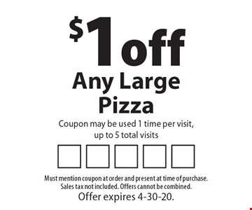$1 off Any Large Pizza Coupon may be used 1 time per visit,up to 5 total visits. Must mention coupon at order and present at time of purchase. Sales tax not included. Offers cannot be combined. Offer expires 4-30-20.